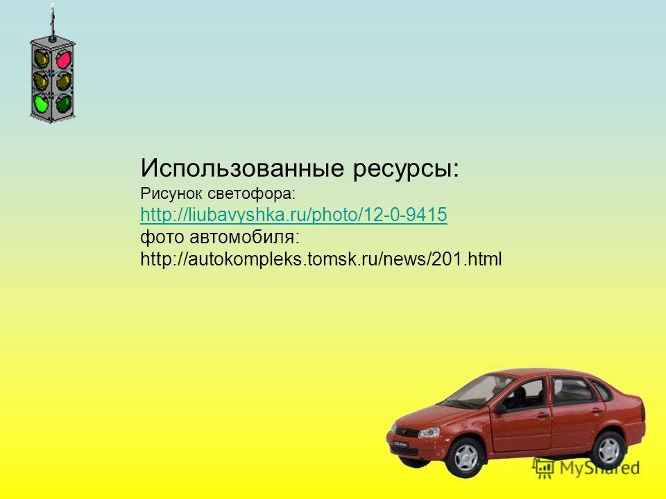 Использованные ресурсы: Рисунок светофора: http://liubavyshka.ru/photo/12-0-9415 фото автомобиля: http://autokompleks.tomsk.ru/news/201. html http://liubavyshka.ru/photo/12-0-9415