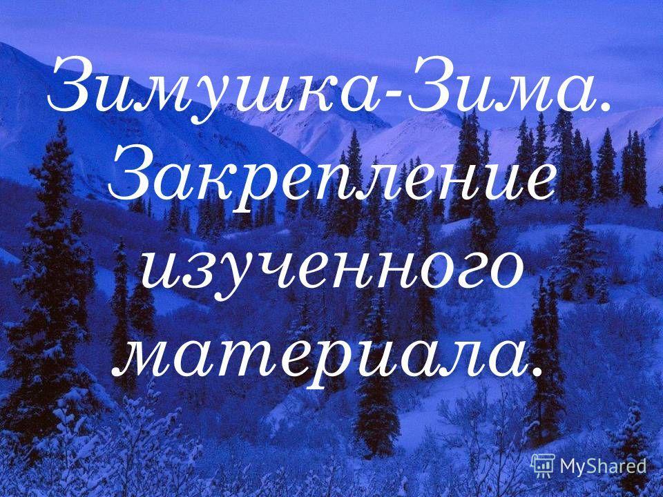 Зимушка-Зима. Закрепление изученного материала.