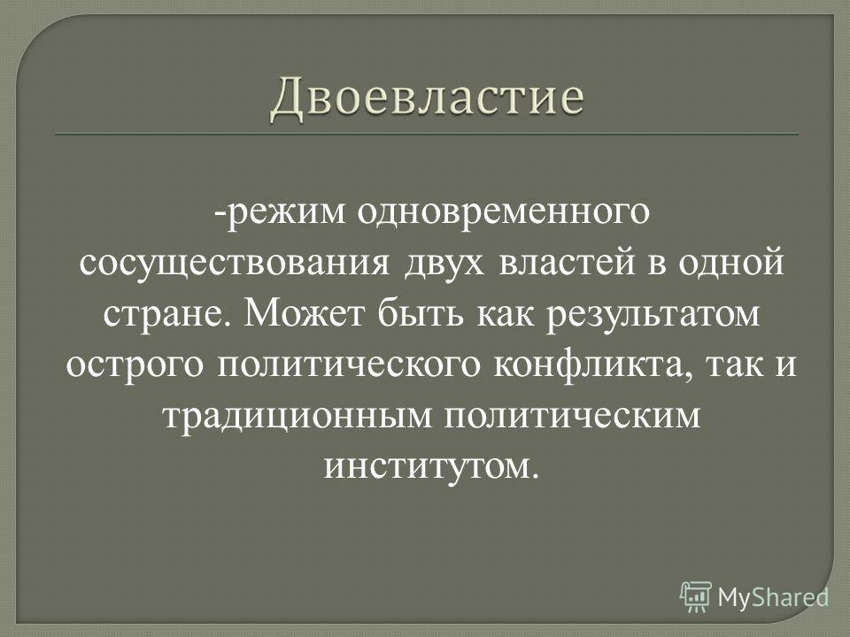 -режим одновременного сосуществования двух властей в одной стране. Может быть как результатом острого политического конфликта, так и традиционным политическим институтом.