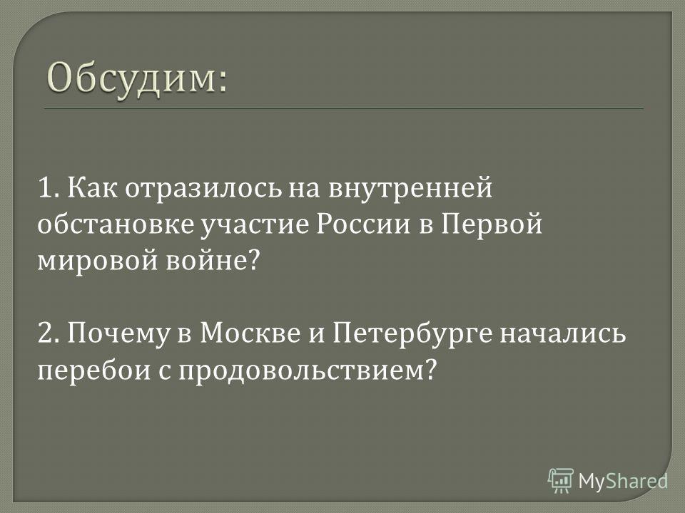 1. Как отразилось на внутренней обстановке участие России в Первой мировой войне? 2. Почему в Москве и Петербурге начались перебои с продовольствием?