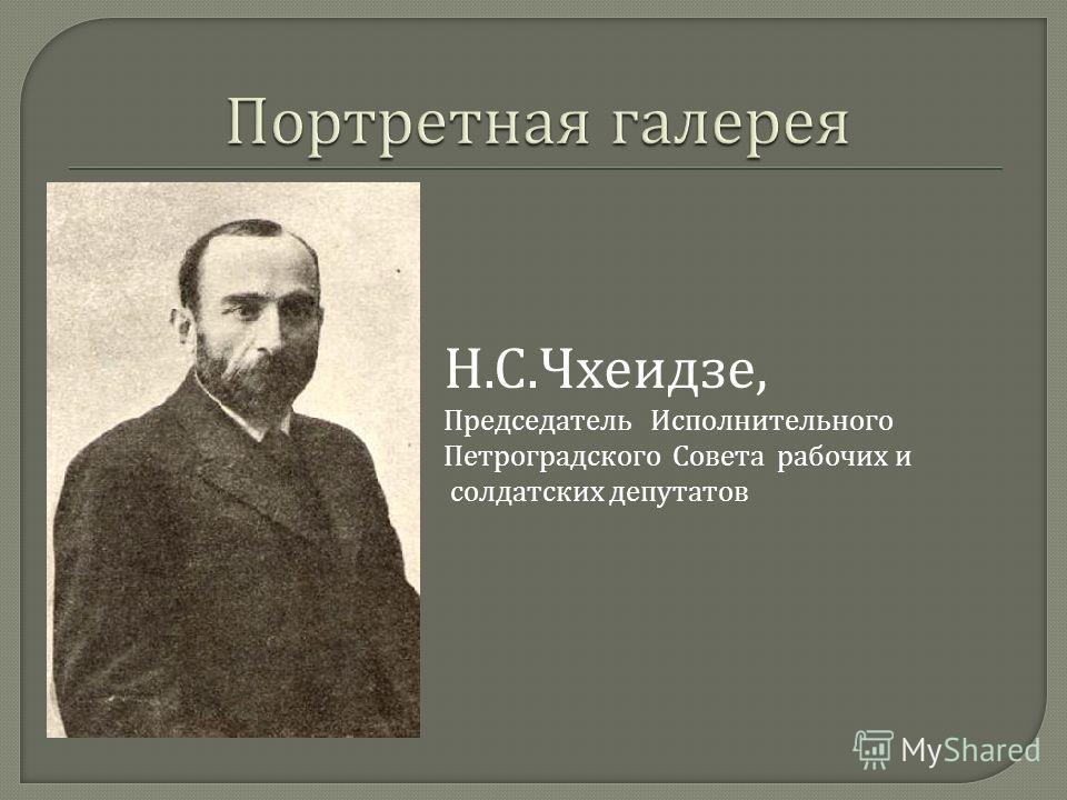 Н.С.Чхеидзе, Председатель Исполнительного Петроградского Совета рабочих и солдатских депутатов