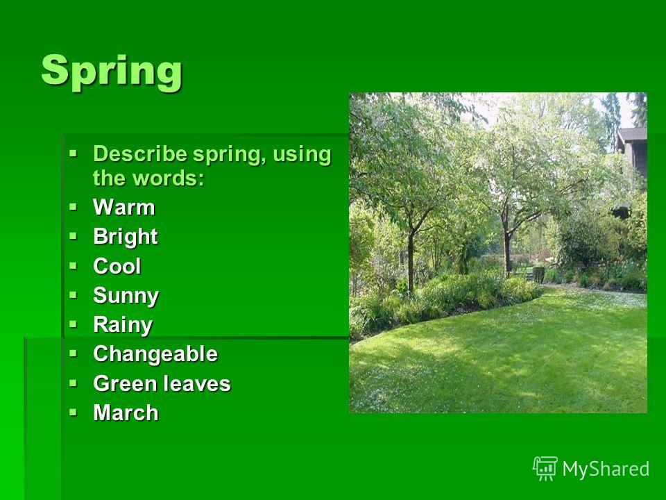 Spring Describe spring, using the words: Warm Bright Cool Sunny Rainy Changeable Green leaves March