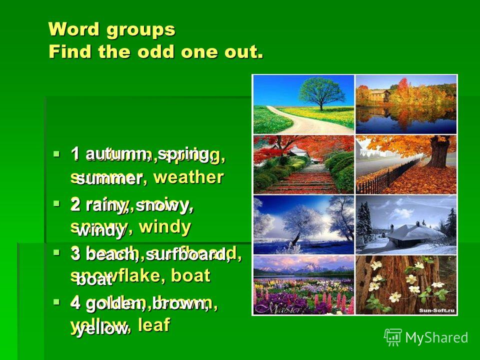 Word groups Find the odd one out. 1 autumn, spring, summer, weather 1 autumn, spring, summer, weather 2 rainy, noisy, snowy, windy 2 rainy, noisy, snowy, windy 3 beach, surfboard, snowflake, boat 3 beach, surfboard, snowflake, boat 4 golden, brown, y