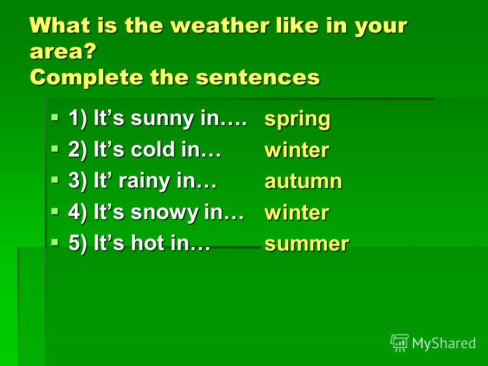 What is the weather like in your area? Complete the sentences 1) Its sunny in…. 2) Its cold in… 3) It rainy in… 4) Its snowy in… 5) Its hot in… spring winter autumn winter summer