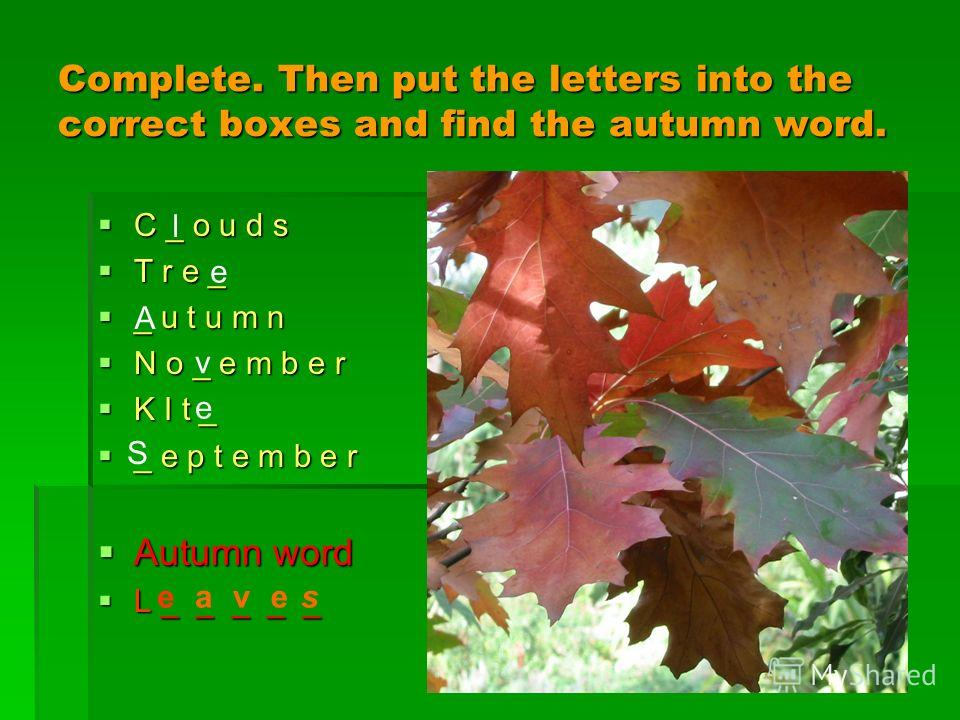 Complete. Then put the letters into the correct boxes and find the autumn word. C _ o u d s C _ o u d s T r e _ T r e _ _ u t u m n _ u t u m n N o _ e m b e r N o _ e m b e r K I t _ K I t _ _ e p t e m b e r _ e p t e m b e r Autumn word Autumn wor