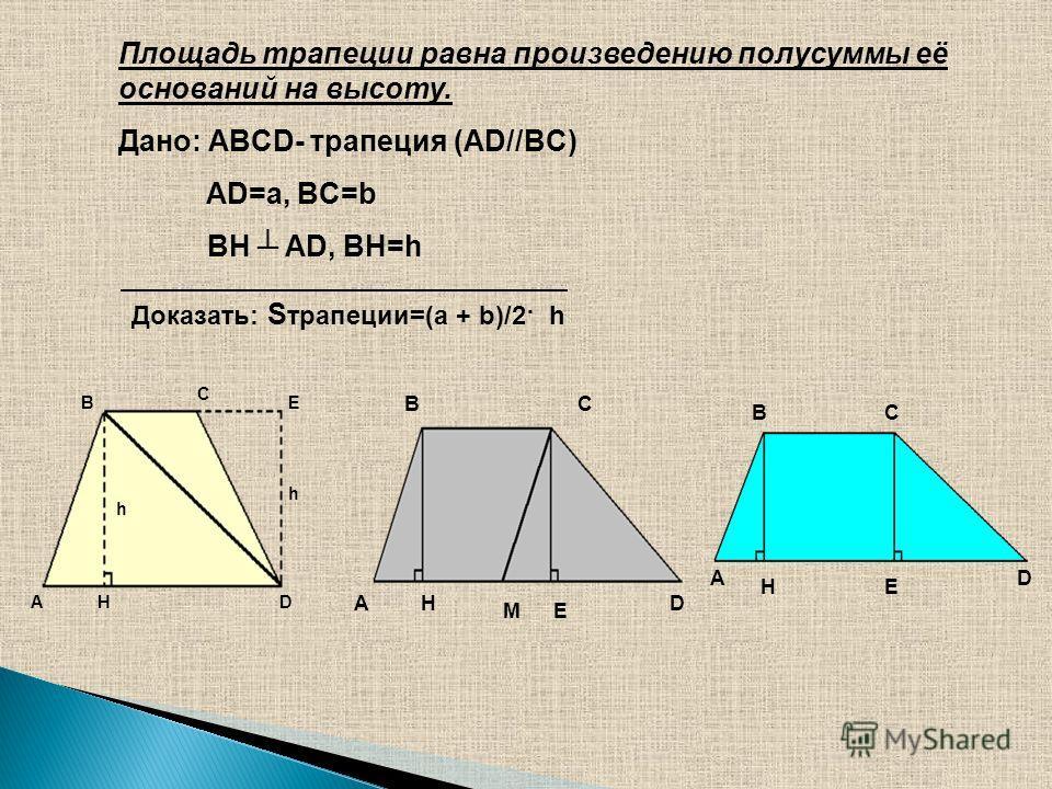 Площадь трапеции равна произведению полусуммы её оснований на высоту. Дано: ABCD- трапеция (AD//BC) AD=a, BC=b BH AD, BH=h Доказать: S трапеции=(a + b)/2· h A B C D E H h h B A C DH EM A BC D HE