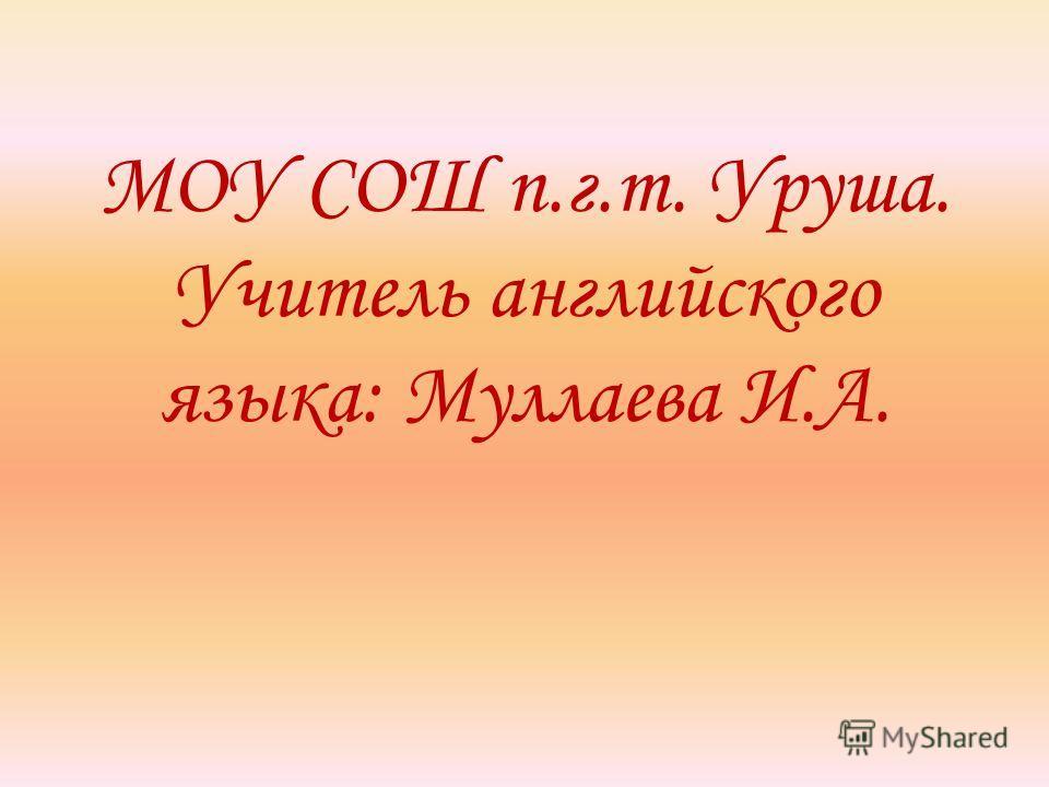МОУ СОШ п.г.т. Уруша. Учитель английского языка: Муллаева И.А.
