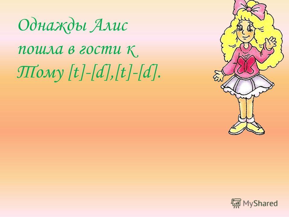 Однажды Алис пошла в гости к Тому [t]-[d],[t]-[d].