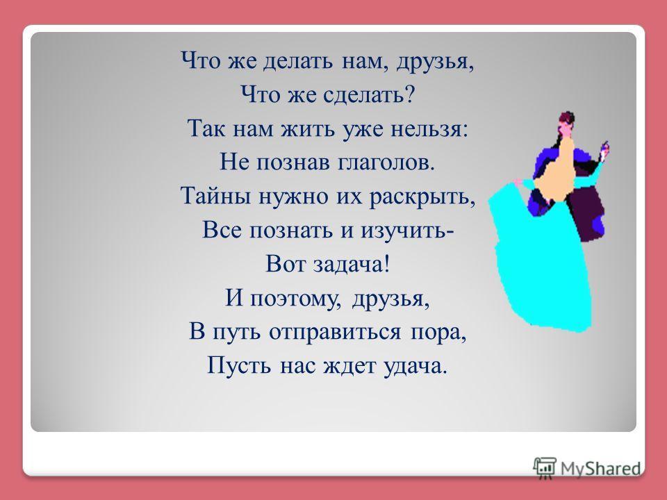 Что же делать нам, друзья, Что же сделать? Так нам жить уже нельзя: Не познав глаголов. Тайны нужно их раскрыть, Все познать и изучить- Вот задача! И поэтому, друзья, В путь отправиться пора, Пусть нас ждет удача.