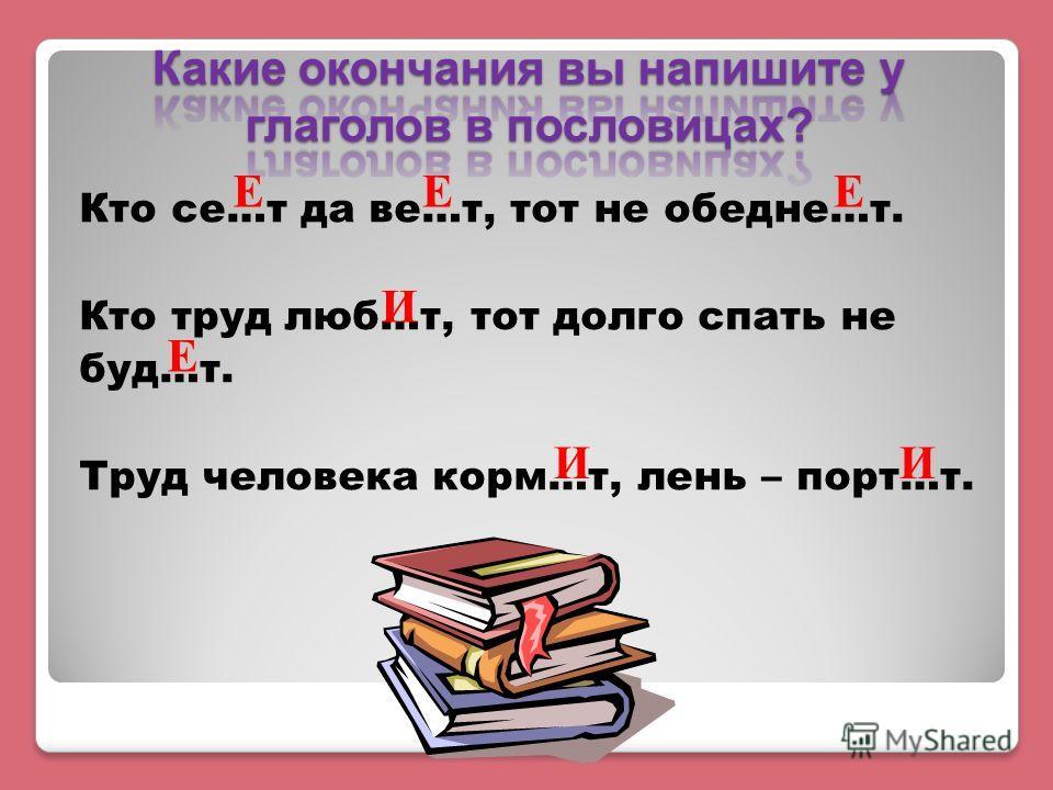 Кто се…т да ве…т, тот не обедне…т. Кто труд люб…т, тот долго спать не буд…т. Труд человека корм…т, лень – порт…т. ЕЕЕ И Е ИИ