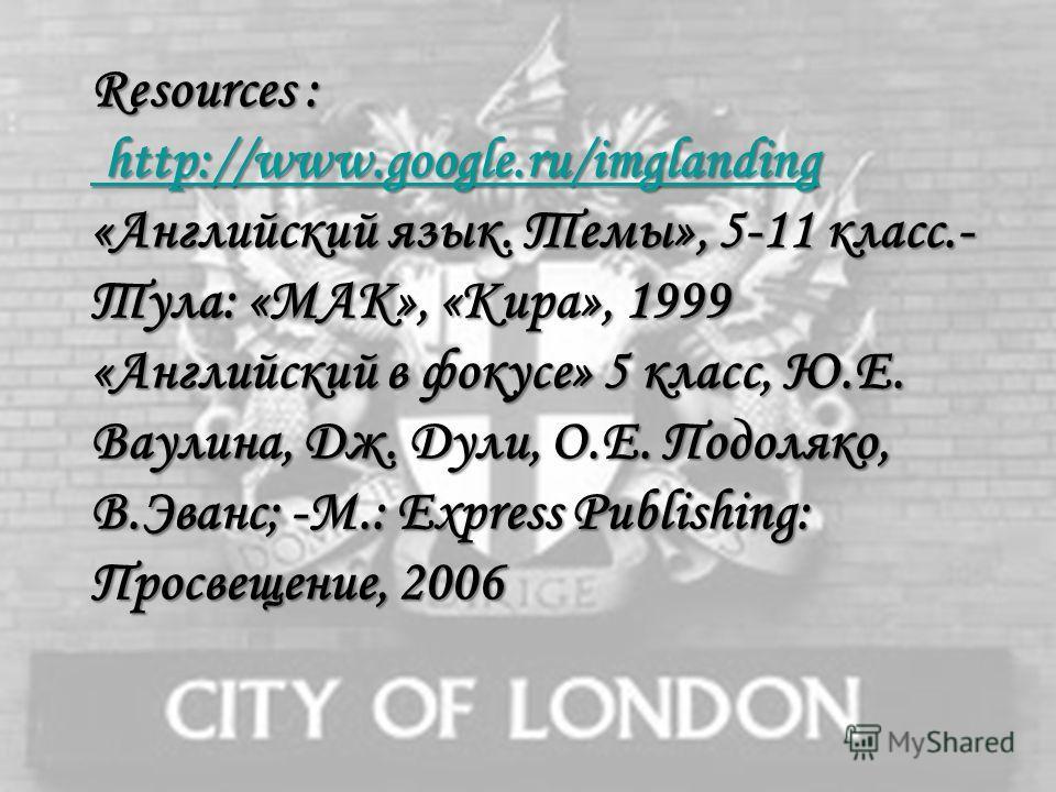 Resources : http://www.google.ru/imglanding «Английский язык. Темы», 5-11 класс.- Тула: «МАК», «Кира», 1999 «Английский в фокусе» 5 класс, Ю.Е. Ваулина, Дж. Дули, О.Е. Подоляко, В.Эванс; -М.: Express Publishing: Просвещение, 2006 http://www.google.ru