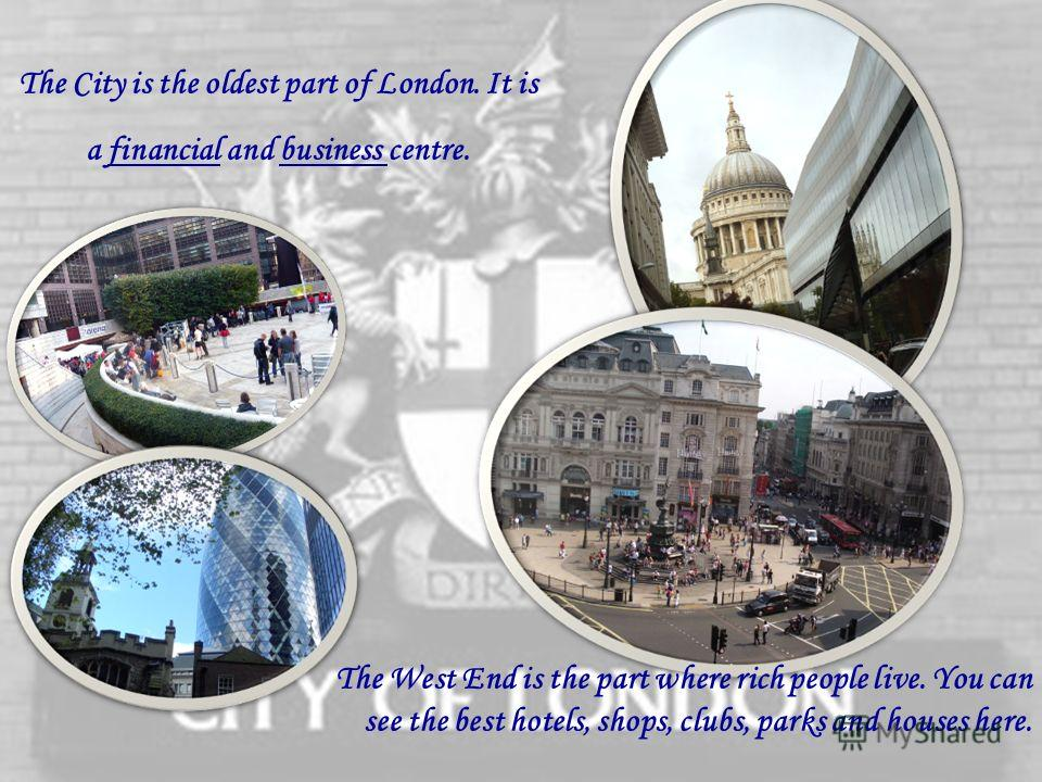 The City is the oldest part of London. It is a financial and business centre. The West End is the part where rich people live. You can see the best hotels, shops, clubs, parks and houses here.