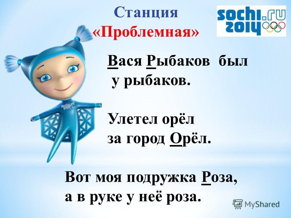 Станция «Проблемная» Вася Рррыбаков был у рррыбаков. Улетел орёл за город Орёл. Вот моя подружка Роза, а в руке у неё роза.