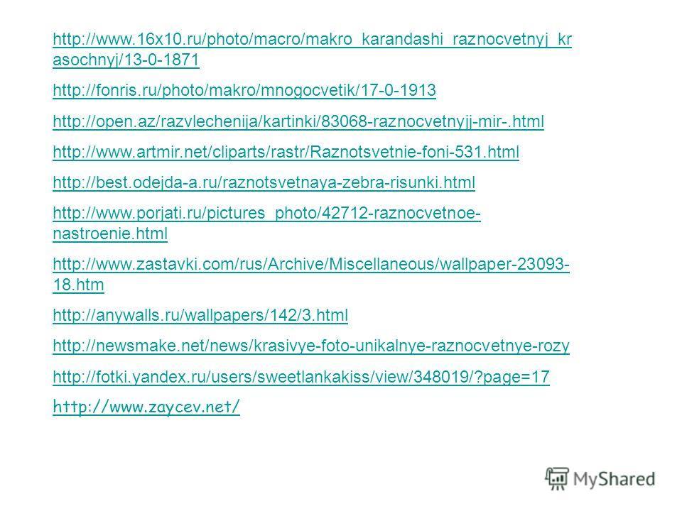 http://www.16x10.ru/photo/macro/makro_karandashi_raznocvetnyj_kr asochnyj/13-0-1871 http://fonris.ru/photo/makro/mnogocvetik/17-0-1913 http://open.az/razvlechenija/kartinki/83068-raznocvetnyjj-mir-.html http://www.artmir.net/cliparts/rastr/Raznotsvet
