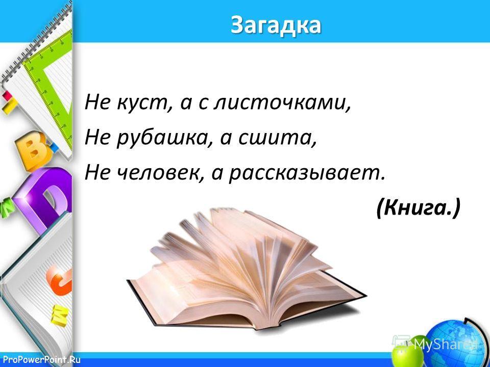 ProPowerPoint.Ru Загадка Не куст, а с листочками, Не рубашка, а сшита, Не человек, а рассказывает. (Книга.)