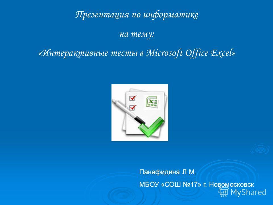 Презентация по информатике на тему: «Интерактивные тесты в Microsoft Office Excel» Панафидина Л.М. МБОУ «СОШ 17» г. Новомосковск