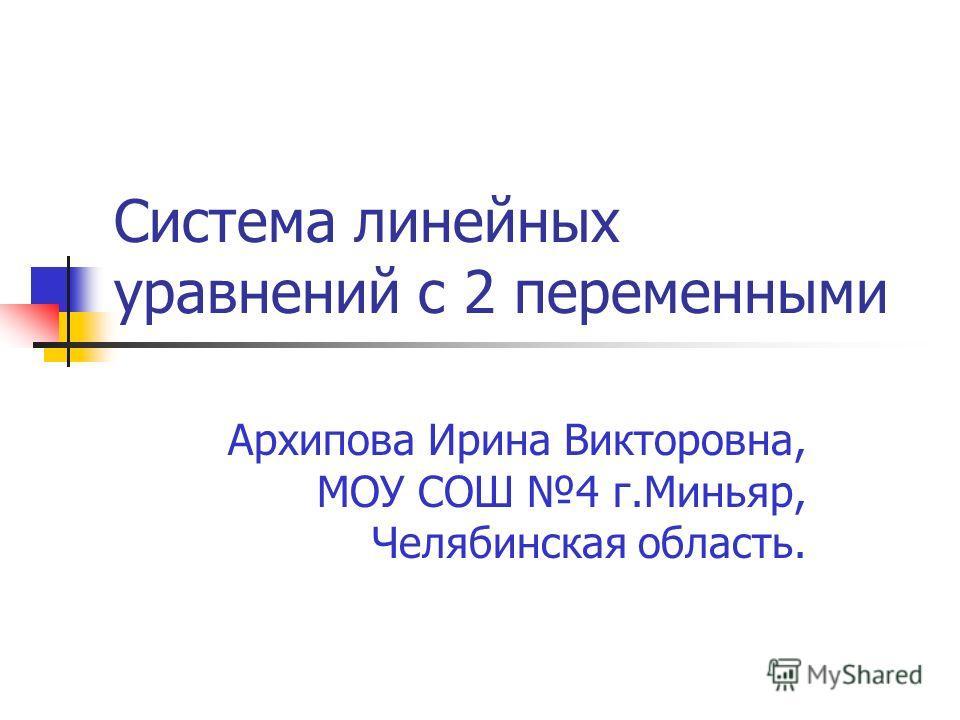 Архипова Ирина Викторовна, МОУ СОШ 4 г.Миньяр, Челябинская область. Система линейных уравнений с 2 переменными