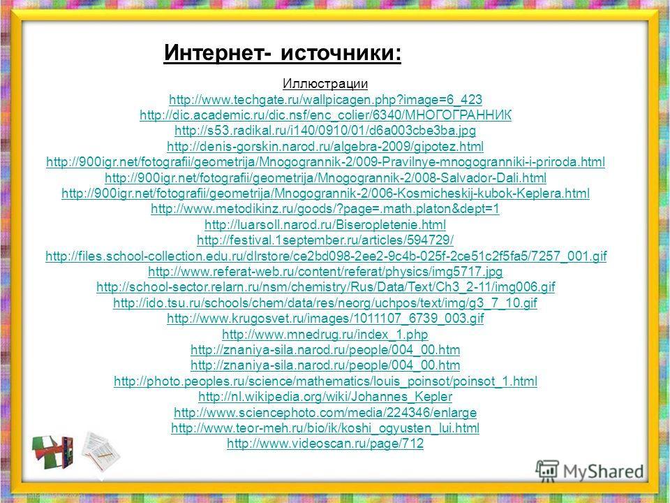 Интернет- источники: Иллюстрации http://www.techgate.ru/wallpicagen.php?image=6_423 http://dic.academic.ru/dic.nsf/enc_colier/6340/МНОГОГРАННИК http://s53.radikal.ru/i140/0910/01/d6a003cbe3ba.jpg http://denis-gorskin.narod.ru/algebra-2009/gipotez.htm