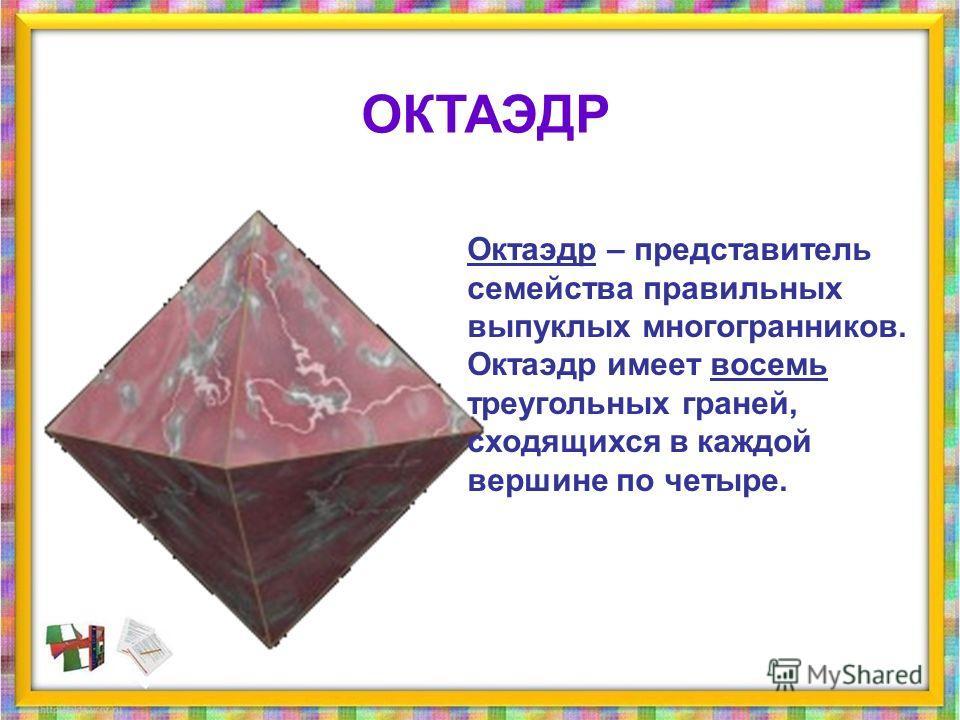 Октаэдр – представитель семейства правильных выпуклых многогранникников. Октаэдр имеет восемь треугольных граней, сходящихся в каждой вершине по четыре. ОКТАЭДР
