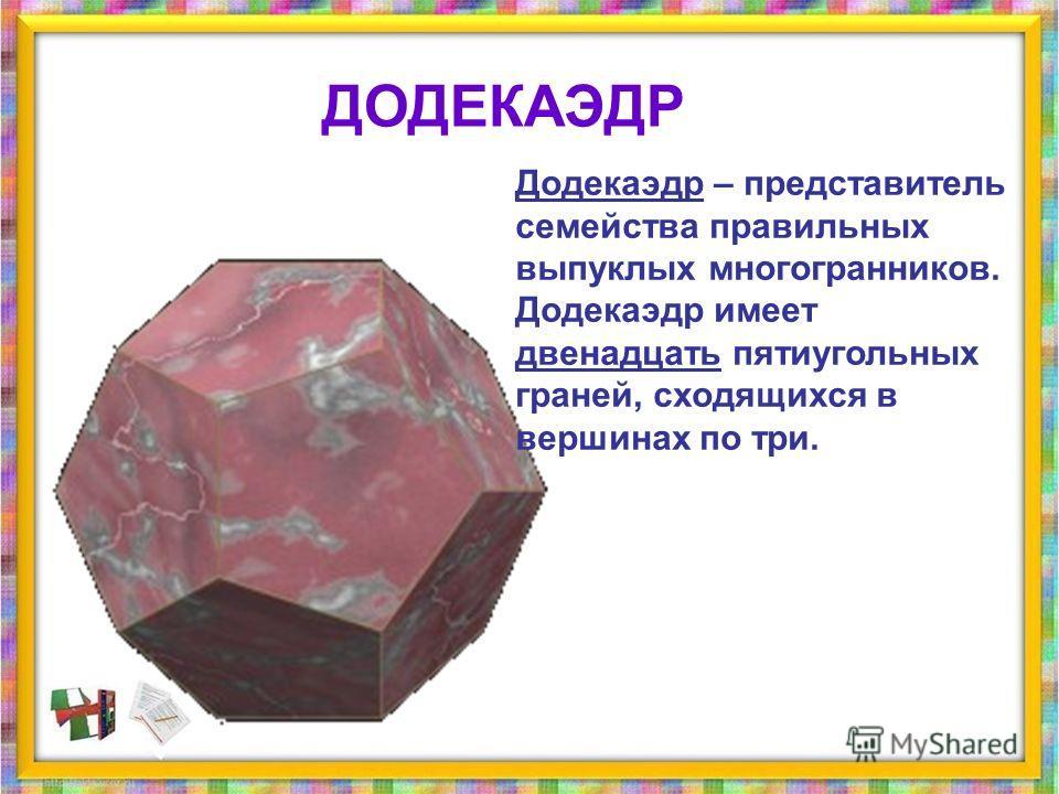 Додекаэдр – представитель семейства правильных выпуклых многогранникников. Додекаэдр имеет двенадцать пятиугольных граней, сходящихся в вершинах по три. ДОДЕКАЭДР