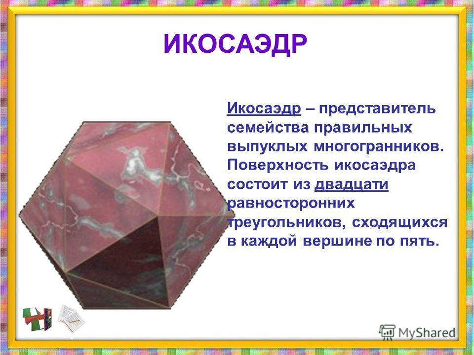 Икосаэдр – представитель семейства правильных выпуклых многогранникников. Поверхность икосаэдра состоит из двадцати равносторонних треугольников, сходящихся в каждой вершине по пять. ИКОСАЭДР