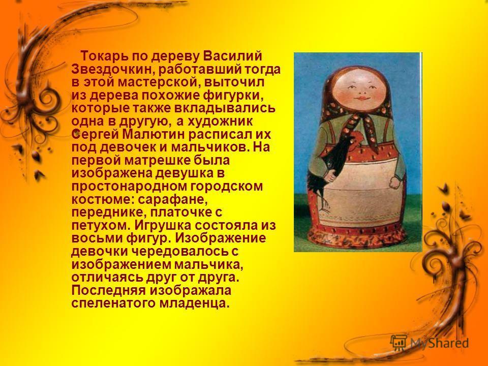 Токарь по дереву Василий Звездочкин, работавший тогда в этой мастерской, выточил из дерева похожие фигурки, которые также вкладывались одна в другую, а художник Сергей Малютин расписал их под девочек и мальчиков. На первой матрешке была изображена де