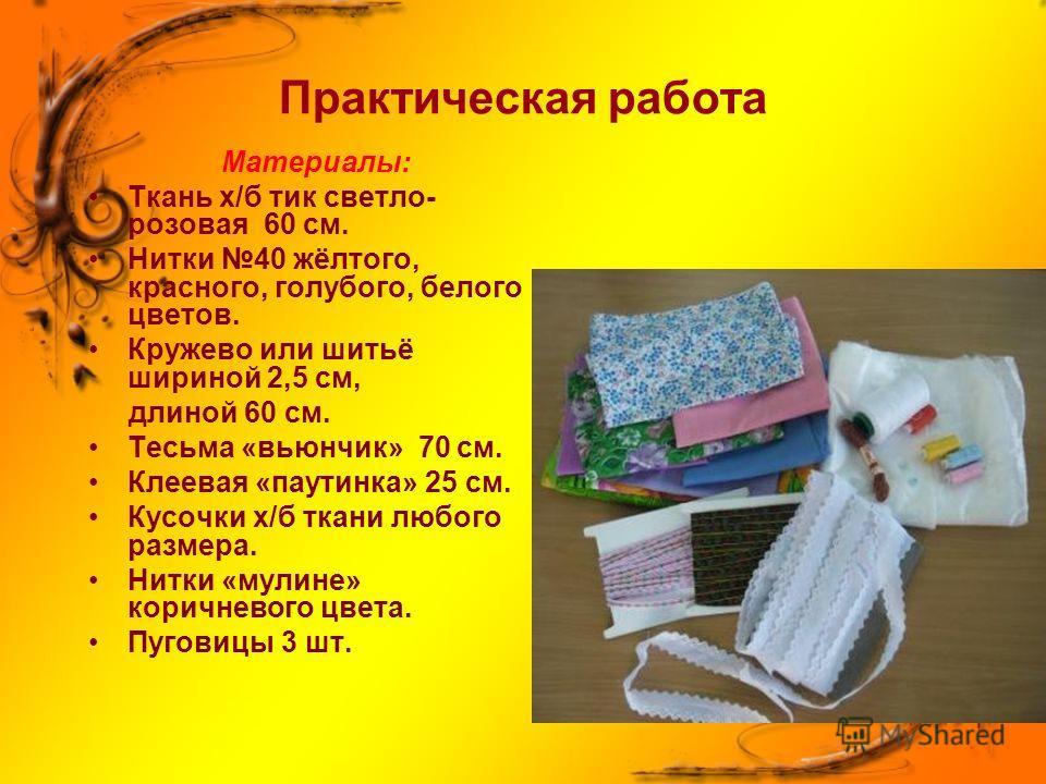 Практическая работа Материалы: Ткань х/б тик светло- розовая 60 см. Нитки 40 жёлтого, красного, голубого, белого цветов. Кружево или шитьё шириной 2,5 см, длиной 60 см. Тесьма «вьюнчик» 70 см. Клеевая «паутинка» 25 см. Кусочки х/б ткани любого размер