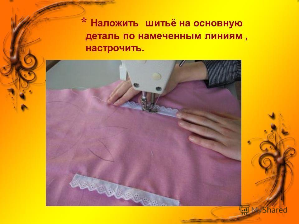 * Наложить шитьё на основную деталь по намеченным линиям, настрочить.