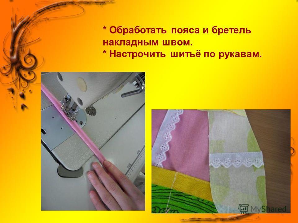 * Обработать пояса и бретель накладным швом. * Настрочить шитьё по рукавам.