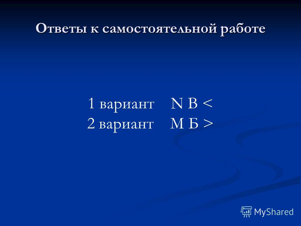 Ответы к самостоятельной работе 1 вариант N B < 2 вариант M Б >