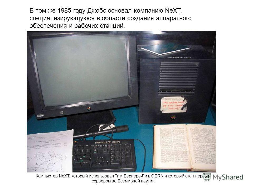В том же 1985 году Джобс основал компанию NeXT, специализирующуюся в области создания аппаратного обеспечения и рабочих станций. Компьютер NeXT, который использовал Тим Бернерс-Ли в CERN и который стал первым сервером во Всемирной паутин