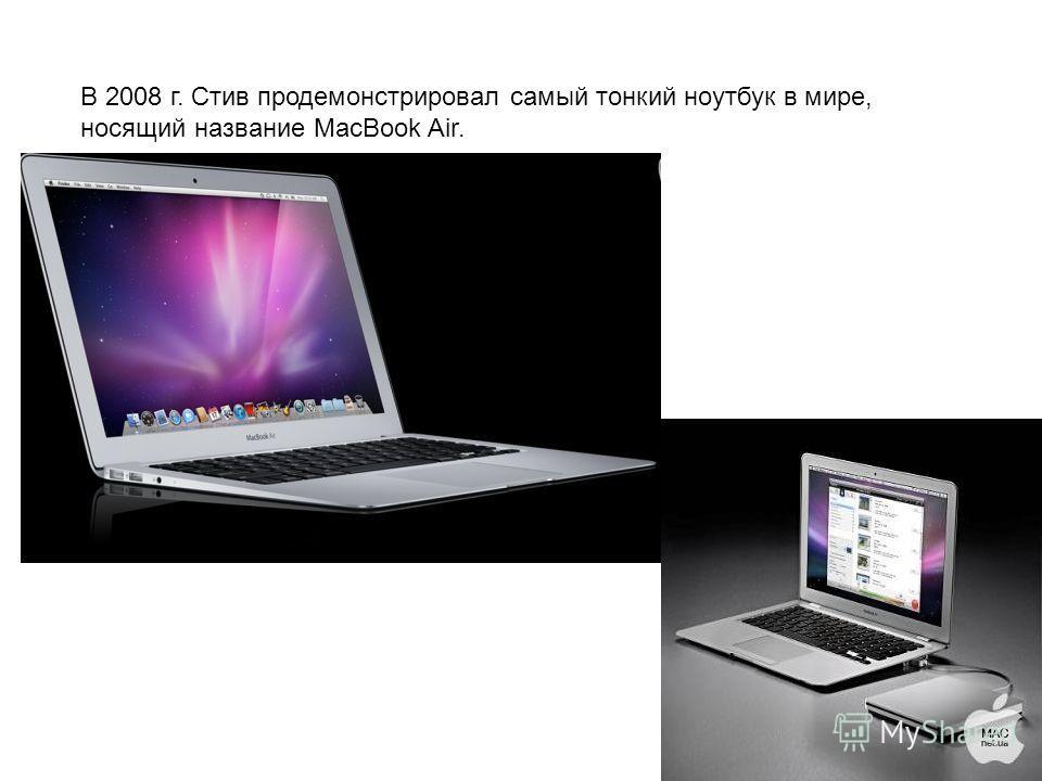 В 2008 г. Стив продемонстрировал самый тонкий ноутбук в мире, носящий название MacBook Air.