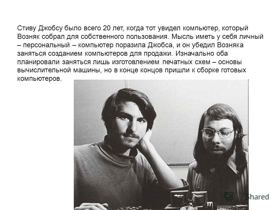 Стиву Джобсу было всего 20 лет, когда тот увидел компьютер, который Возняк собрал для собственного пользования. Мысль иметь у себя личный – персональный – компьютер поразила Джобса, и он убедил Возняка заняться созданием компьютеров для продажи. Изна