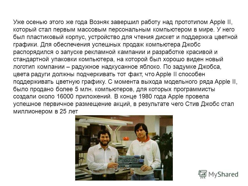 Уже осенью этого же года Возняк завершил работу над прототипом Apple II, который стал первым массовым персональным компьютером в мире. У него был пластиковый корпус, устройство для чтения дискет и поддержка цветной графики. Для обеспечения успешных п