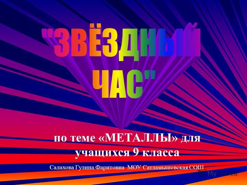 Салахова Гулина Фаритовна МОУ Сатламышевская СОШ по теме «МЕТАЛЛЫ» для учащихся 9 класса