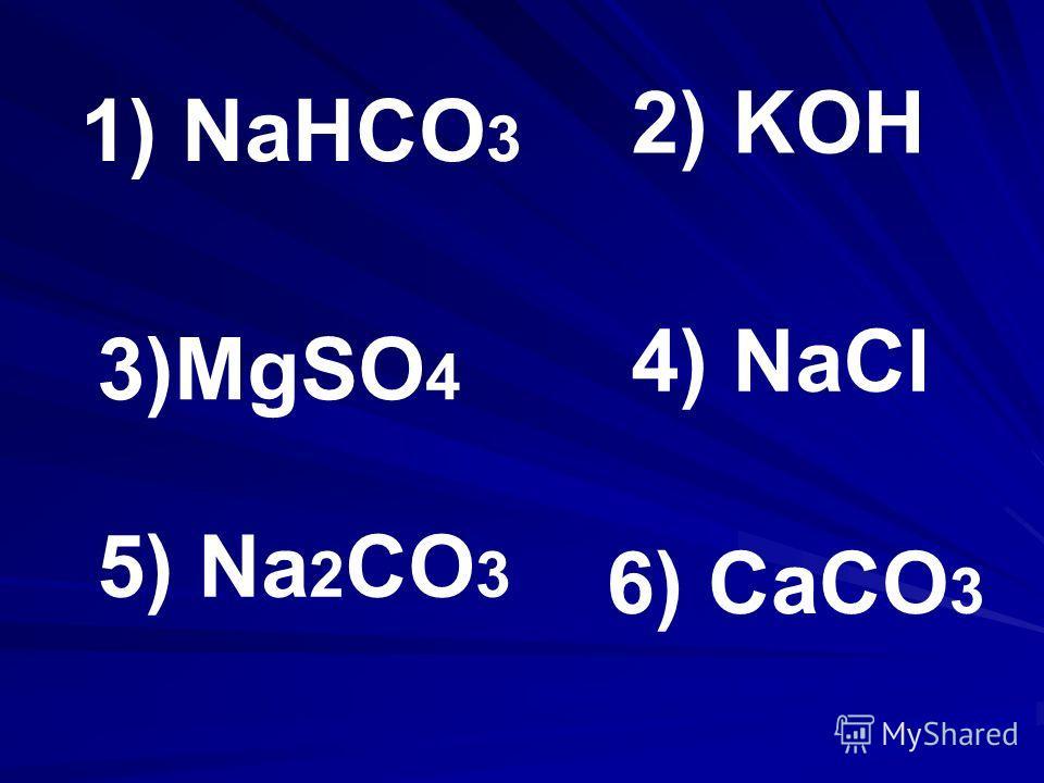 1) NaHCO 3 2) KOH 4) NaCl 3)MgSO 4 5) Na 2 CO 3 6) CaCO 3