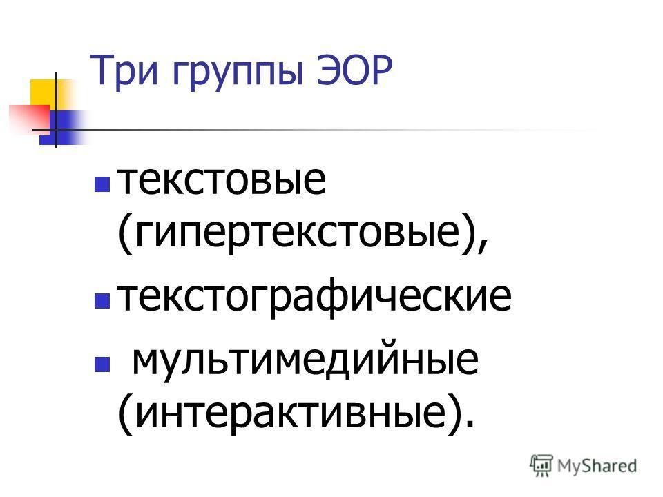 Три группы ЭОР текстовые (гипертекстовые), текст о графические мультимедийные (интерактивные).