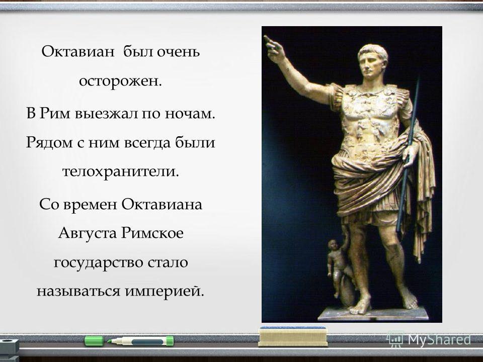 Октавиан был очень осторожен. В Рим выезжал по ночам. Рядом с ним всегда были телохранители. Со времен Октавиана Августа Римское государство стало называться империей.