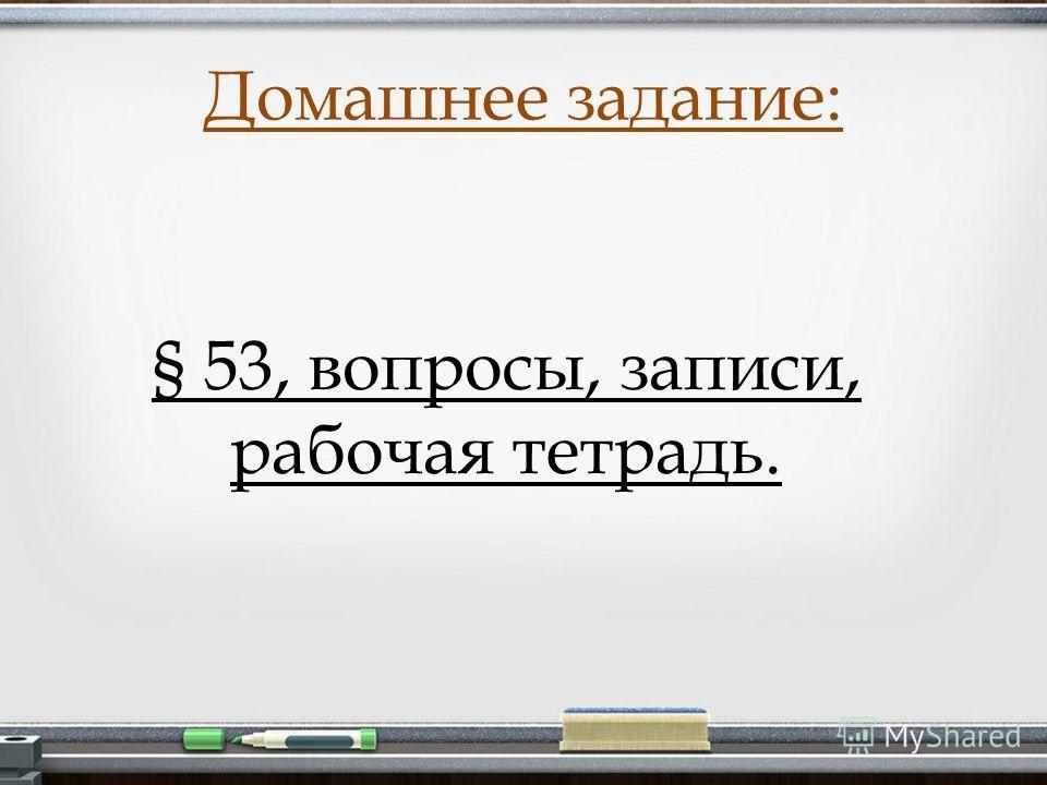 Домашнее задание: § 53, вопросы, записи, рабочая тетрадь.