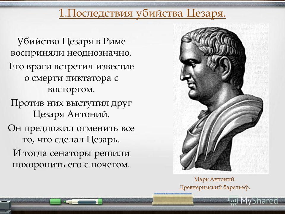 Убийство Цезаря в Риме восприняли неоднозначно. Его враги встретил известие о смерти диктатора с восторгом. Против них выступил друг Цезаря Антоний. Он предложил отменить все то, что сделал Цезарь. И тогда сенаторы решили похоронить его с почетом. 1.