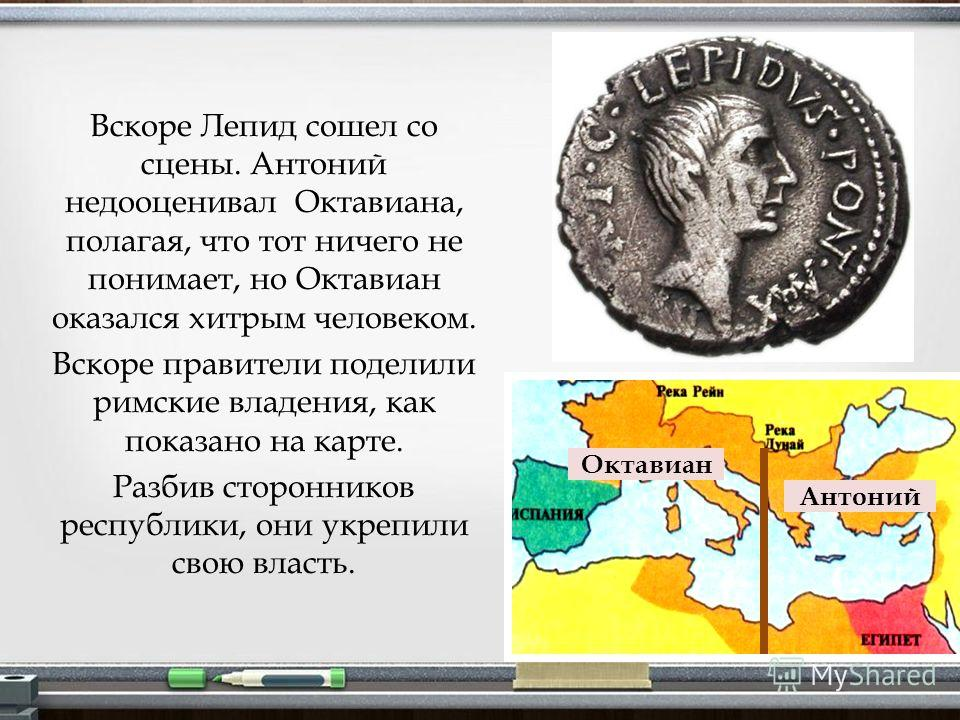 Вскоре Лепид сошел со сцены. Антоний недооценивал Октавиана, полагая, что тот ничего не понимает, но Октавиан оказался хитрым человеком. Вскоре правители поделили римские владения, как показано на карте. Разбив сторонников республики, они укрепили св