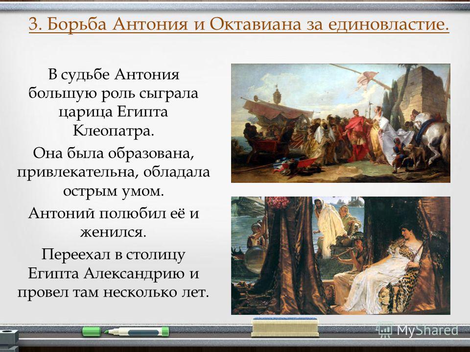 3. Борьба Антония и Октавиана за единовластие. В судьбе Антония большую роль сыграла царица Египта Клеопатра. Она была образована, привлекательна, обладала острым умом. Антоний полюбил её и женился. Переехал в столицу Египта Александрию и провел там