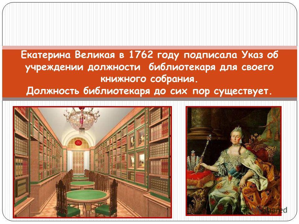 Екатерина Великая в 1762 году подписала Указ об учреждении должности библиотекаря для своего книжного собрания. Должность библиотекаря до сих пор существует.