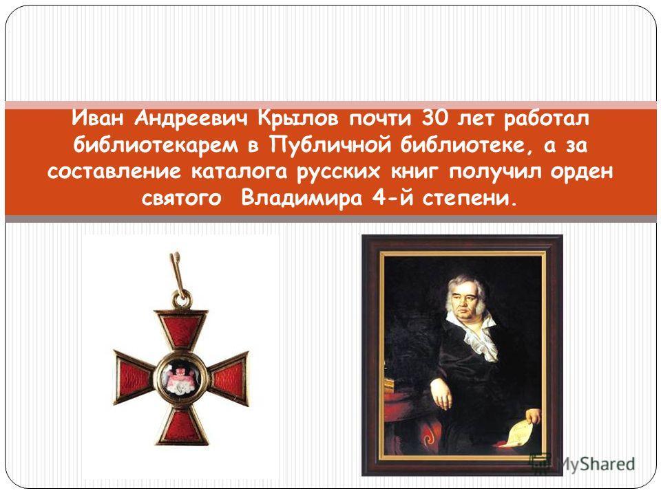 Иван Андреевич Крылов почти 30 лет работал библиотекарем в Публичной библиотеке, а за составление каталога русских книг получил орден святого Владимира 4-й степени.