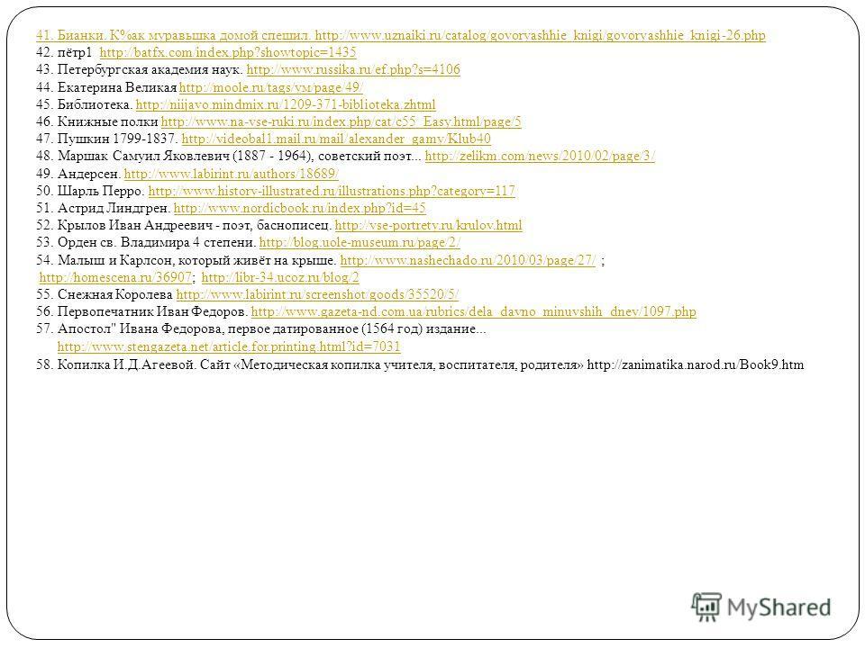 41. Бианки. К%ак муравьшка домой спешил. http://www.uznaiki.ru/catalog/govoryashhie_knigi/govoryashhie_knigi-26. php 42. пётр 1 http://batfx.com/index.php?showtopic=1435http://batfx.com/index.php?showtopic=1435 43. Петербургская академия наук. http:/