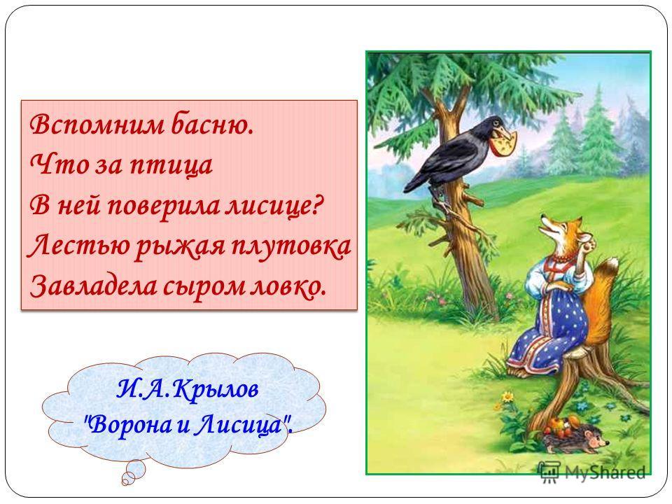 Вспомним басню. Что за птица В ней поверила лисице? Лестью рыжая плутовка Завладела сыром ловко. И.А.Крылов Ворона и Лисица.