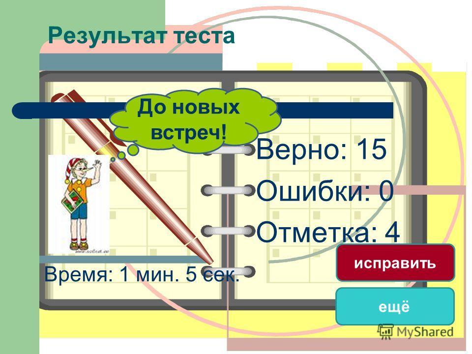 Результат теста Верно: 15 Ошибки: 0 Отметка: 4 Время: 1 мин. 5 сек. ещё исправить До новых встреч!