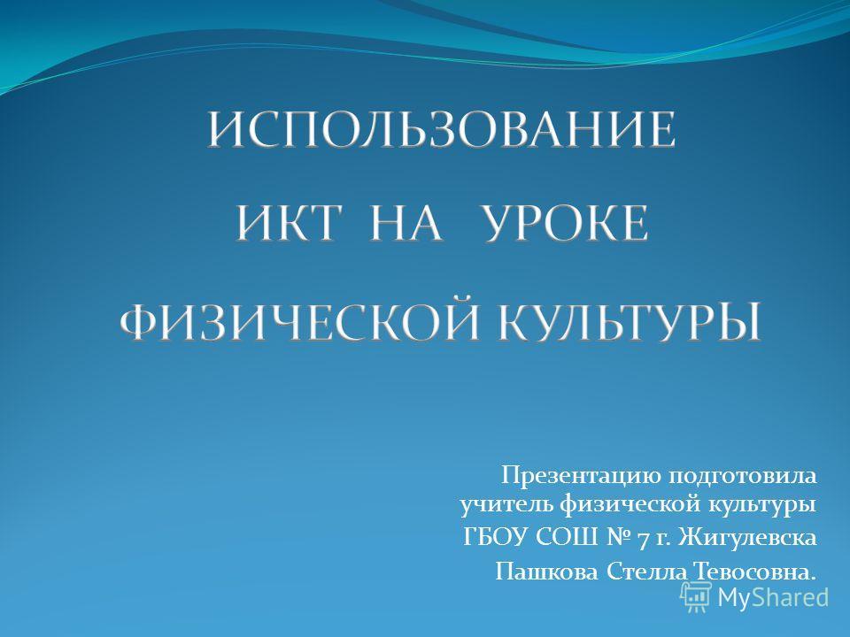 Презентацию подготовила учитель физической культуры ГБОУ СОШ 7 г. Жигулевска Пашкова Стелла Тевосовна.