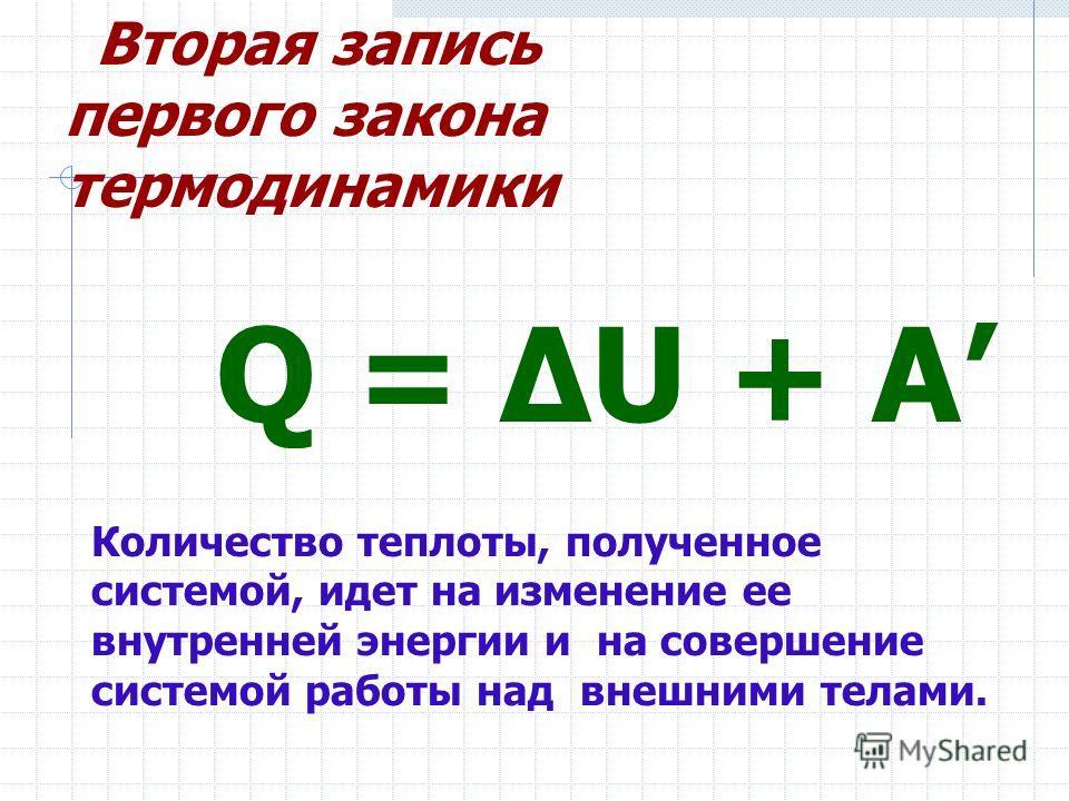 Q = ΔU + A Количество теплоты, полученное системой, идет на изменение ее внутренней энергии и на совершение системой работы над внешними телами. Вторая запись первого закона термодинамики