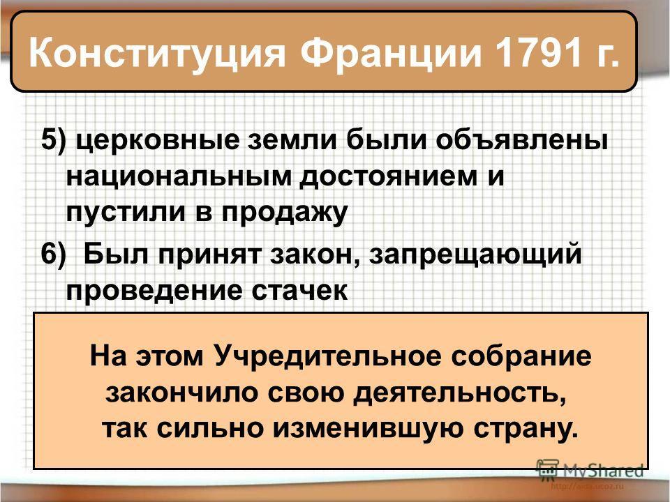 5) церковные земли были объявлены национальным достоянием и пустили в продажу 6) Был принят закон, запрещающий проведение стачек Конституция Франции 1791 г. На этом Учредительное собрание закончило свою деятельность, так сильно изменившую страну.